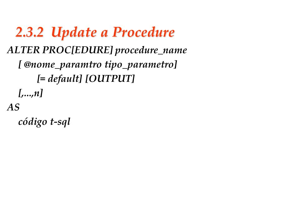 2.3.2 Update a Procedure ALTER PROC[EDURE] procedure_name [ @nome_paramtro tipo_parametro] [= default] [OUTPUT] [,...,n] AS código t-sql